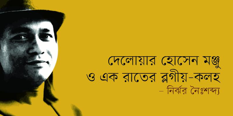 দেলোয়ার হোসেন মঞ্জু এবং একরাত্রির ব্লগীয়-কলহ | নির্ঝর নৈঃশব্দ্য