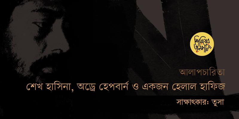 শেখ হাসিনা, অড্রে হেপবার্ন এবং একজন হেলাল হাফিজ | সাক্ষাৎকার: তুসা