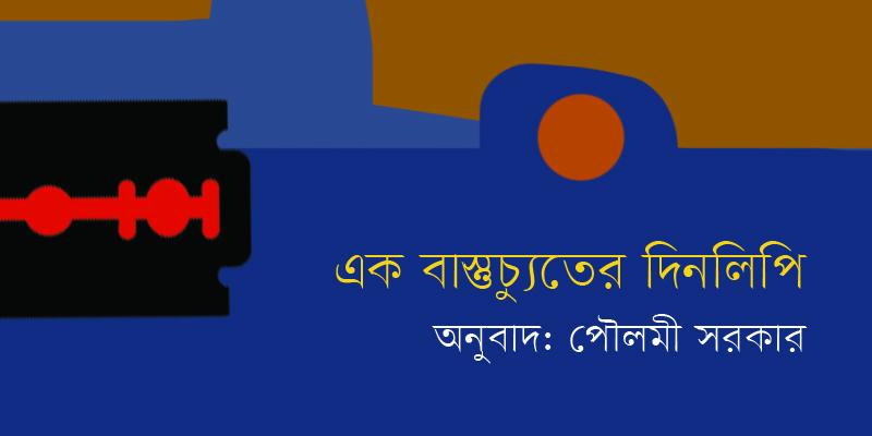 এক বাস্তুচ্যুতের দিনলিপি ।। অনুবাদ: পৌলমী সরকার