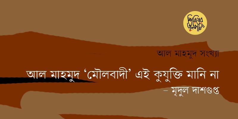 আল মাহমুদ 'মৌলবাদী' এই কুযুক্তি মানি না | মৃদুল দাশগুপ্ত